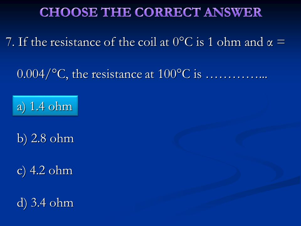 7. If the resistance of the coil at 0  C is 1 ohm and α = 0.004/  C, the resistance at 100  C is …………... a) 1.4 ohm b) 2.8 ohm c) 4.2 ohm d) 3.4 oh