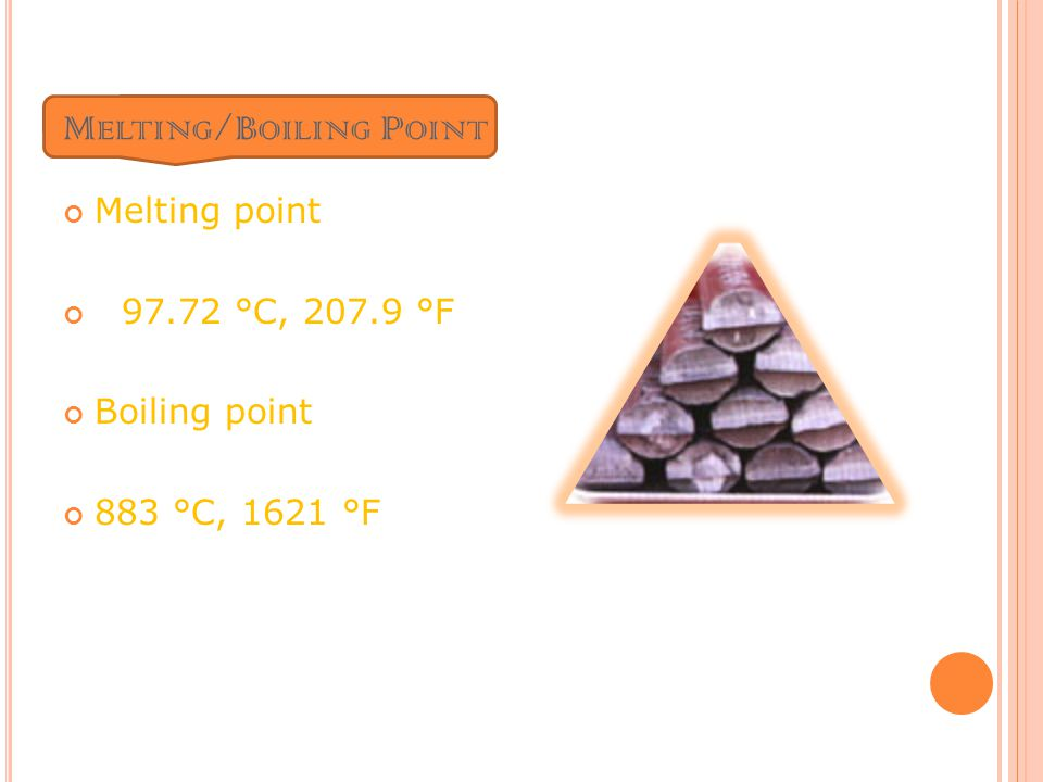 M ELTING /B OILING P OINT Melting point 97.72 °C, 207.9 °F Boiling point 883 °C, 1621 °F