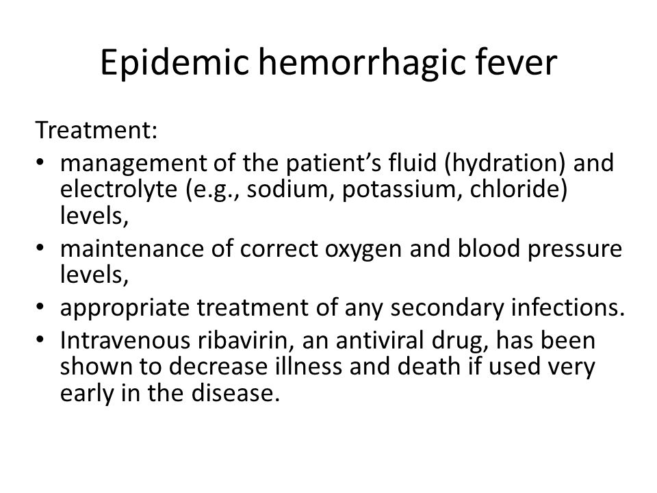 Epidemic hemorrhagic fever Treatment: management of the patient's fluid (hydration) and electrolyte (e.g., sodium, potassium, chloride) levels, mainte