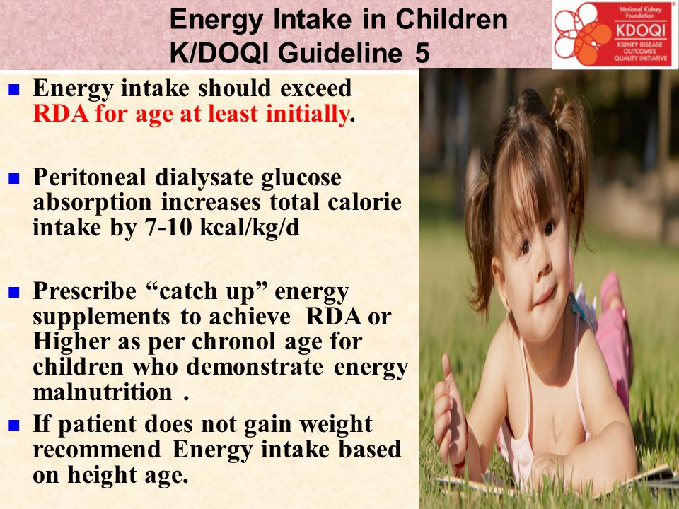 Energy Intake in Children K/DOQI Guideline 5 Energy intake should exceed RDA for age at least initially. Peritoneal dialysate glucose absorption incre