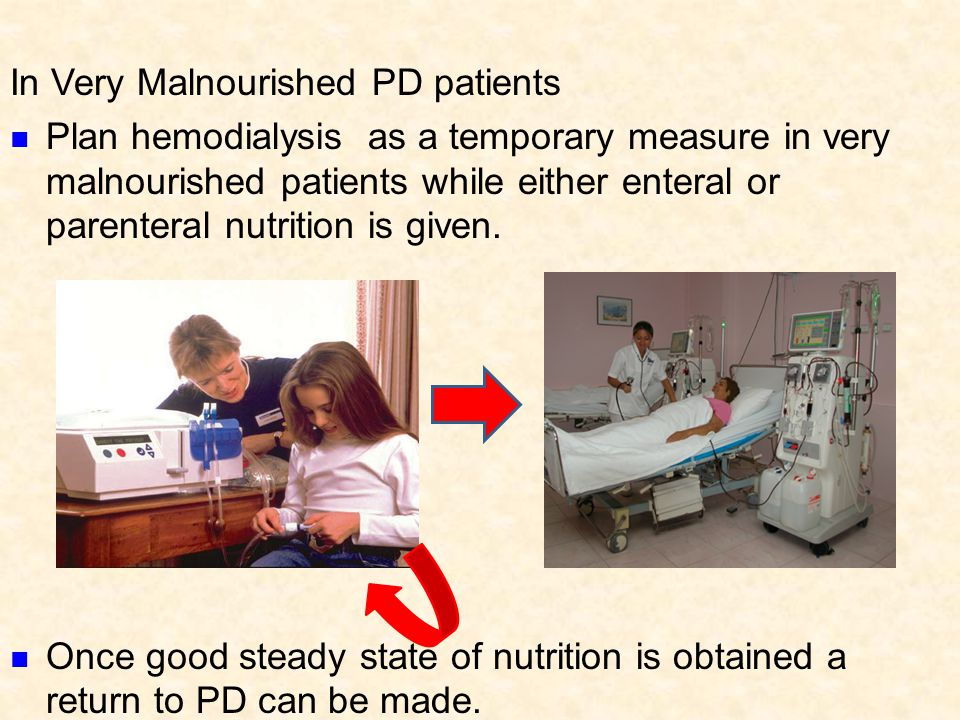 In Very Malnourished PD patients Plan hemodialysis as a temporary measure in very malnourished patients while either enteral or parenteral nutrition i