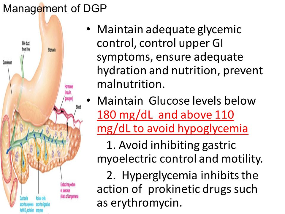 Maintain adequate glycemic control, control upper GI symptoms, ensure adequate hydration and nutrition, prevent malnutrition. Maintain Glucose levels