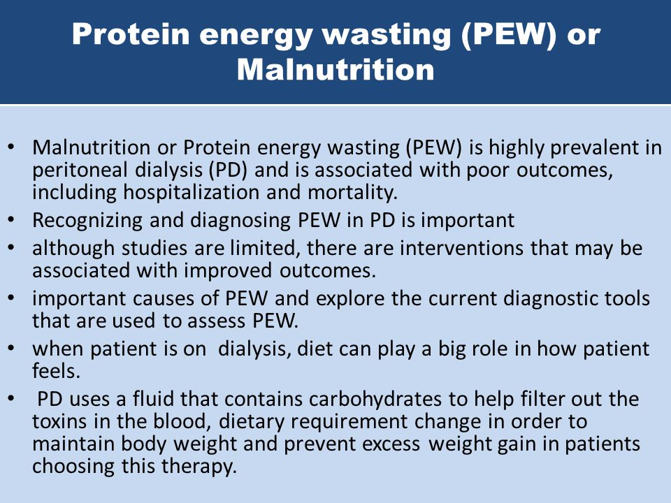Protein energy wasting (PEW) or Malnutrition Malnutrition or Protein energy wasting (PEW) is highly prevalent in peritoneal dialysis (PD) and is assoc