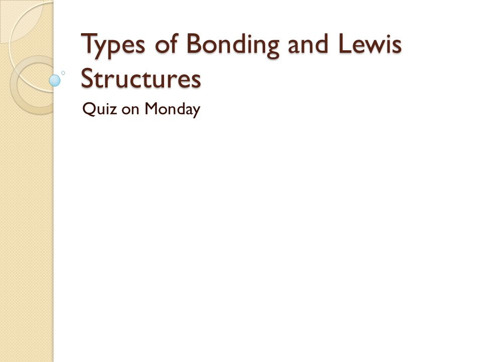 Types of Bonding and Lewis Structures Quiz on Monday