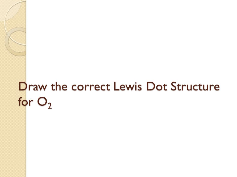 Draw the correct Lewis Dot Structure for O 2