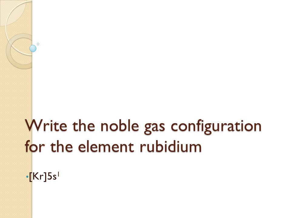 Write the noble gas configuration for the element rubidium [Kr]5s 1