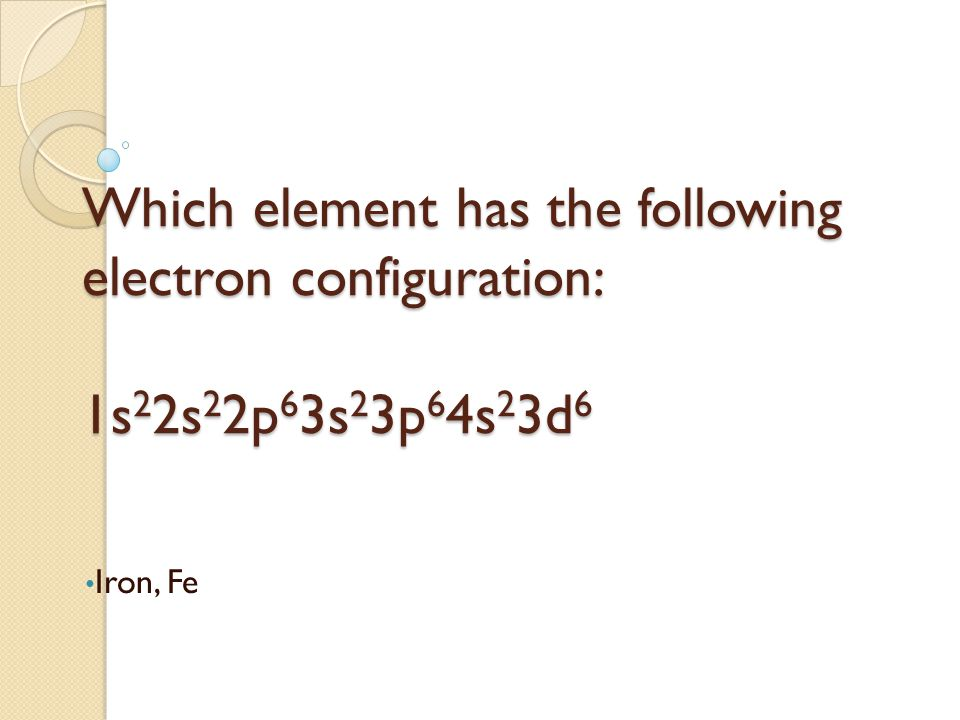 Which element has the following electron configuration: 1s 2 2s 2 2p 6 3s 2 3p 6 4s 2 3d 6 Iron, Fe