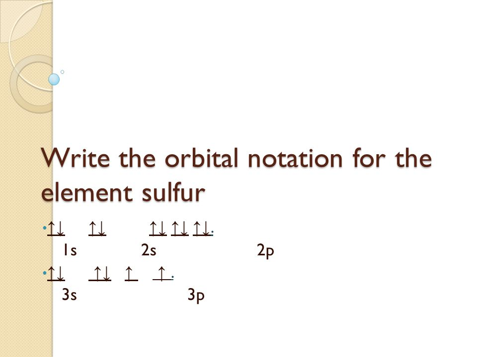 Write the orbital notation for the element sulfur ↑↓ ↑↓ ↑↓ ↑↓ ↑↓. 1s 2s 2p ↑↓ ↑↓ ↑ ↑. 3s 3p