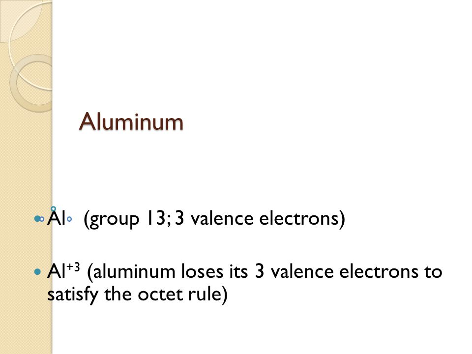 Aluminum Al (group 13; 3 valence electrons) Al +3 (aluminum loses its 3 valence electrons to satisfy the octet rule)