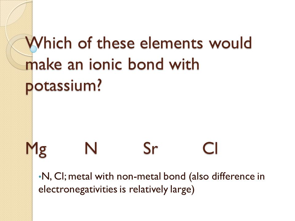 Which of these elements would make an ionic bond with chlorine.