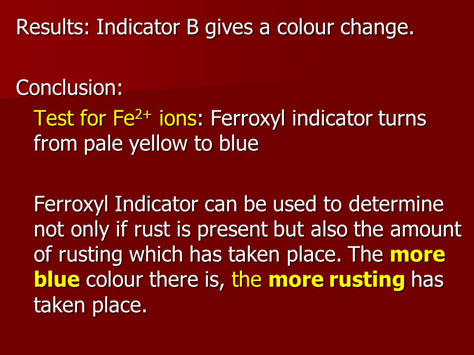 Other Indicators Test for OH - ions: Ferroxyl indicator turn from pale yellow to pink Test for OH - ions: Ferroxyl indicator turn from pale yellow to pink Test for Fe 3+ ions: Ammonium thiocyanate turns from colourless to blood red.