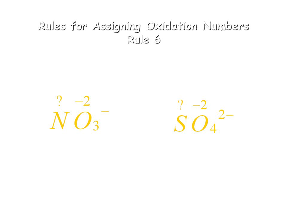 Rules for Assigning Oxidation Number Rule 5 5. The sum of the oxidation numbers in the formula of a compound is 0 2(+1) + (-2) = 0 H O (+2) + 2(-2) +