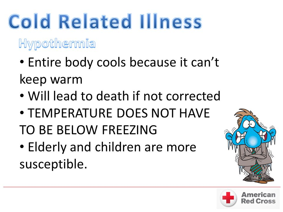 Entire body cools because it can't keep warm Will lead to death if not corrected TEMPERATURE DOES NOT HAVE TO BE BELOW FREEZING Elderly and children are more susceptible.