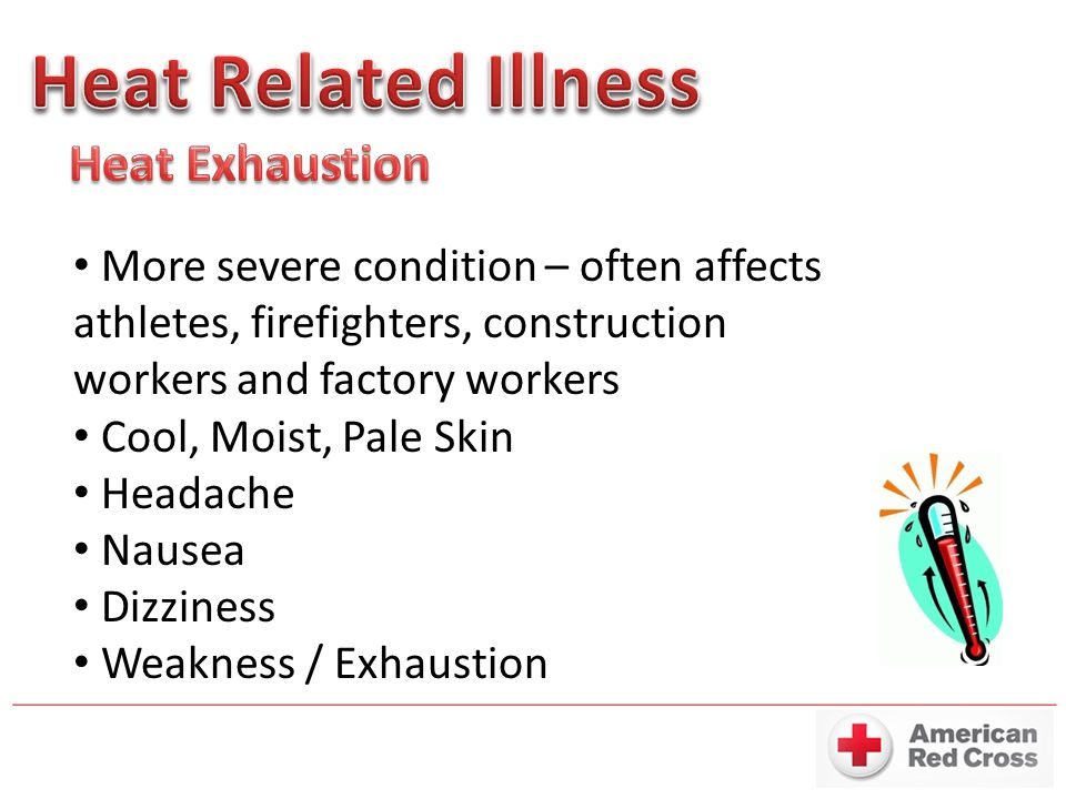 More severe condition – often affects athletes, firefighters, construction workers and factory workers Cool, Moist, Pale Skin Headache Nausea Dizziness Weakness / Exhaustion