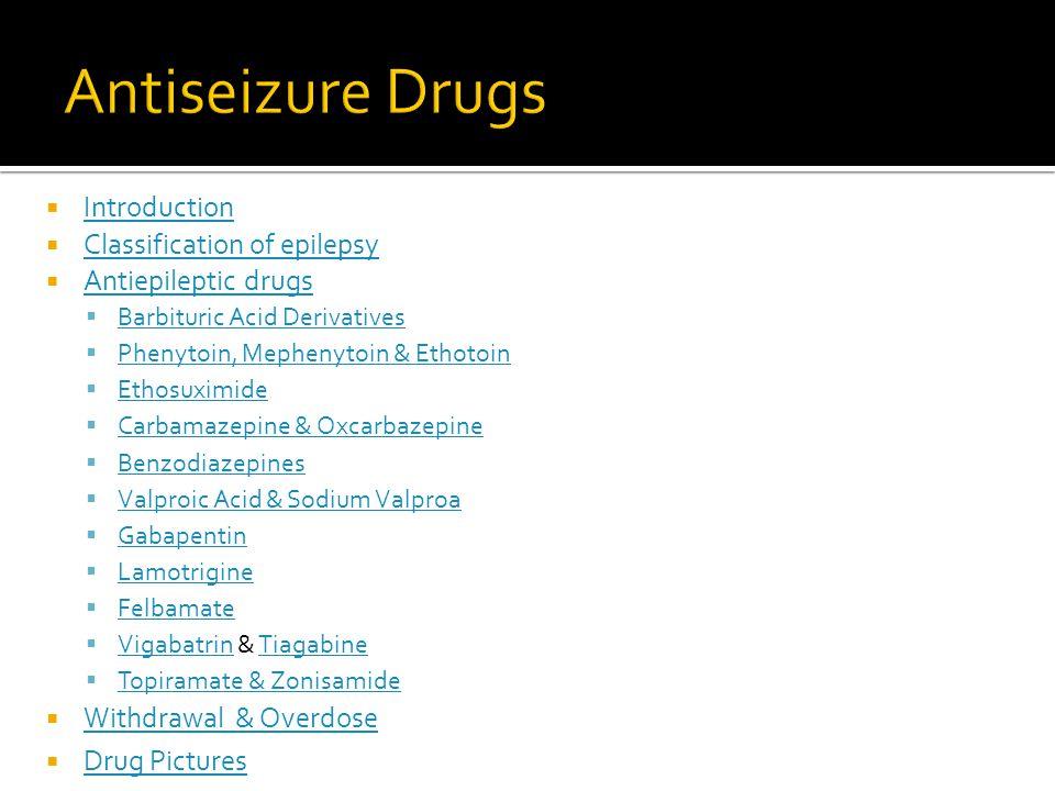  Introduction Introduction  Classification of epilepsy Classification of epilepsy  Antiepileptic drugs Antiepileptic drugs  Barbituric Acid Derivatives Barbituric Acid Derivatives  Phenytoin, Mephenytoin & Ethotoin Phenytoin, Mephenytoin & Ethotoin  Ethosuximide Ethosuximide  Carbamazepine & Oxcarbazepine Carbamazepine & Oxcarbazepine  Benzodiazepines Benzodiazepines  Valproic Acid & Sodium Valproa Valproic Acid & Sodium Valproa  Gabapentin Gabapentin  Lamotrigine Lamotrigine  Felbamate Felbamate  Vigabatrin & Tiagabine VigabatrinTiagabine  Topiramate & Zonisamide Topiramate & Zonisamide  Withdrawal & Overdose Withdrawal & Overdose  Drug Pictures Drug Pictures