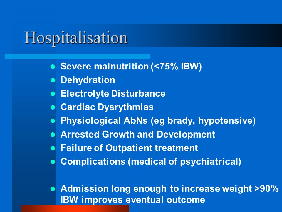 Hospitalisation Severe malnutrition (<75% IBW) Dehydration Electrolyte Disturbance Cardiac Dysrythmias Physiological AbNs (eg brady, hypotensive) Arrested Growth and Development Failure of Outpatient treatment Complications (medical of psychiatrical) Admission long enough to increase weight >90% IBW improves eventual outcome