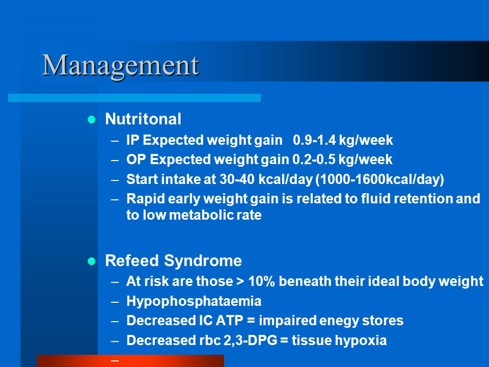 Management Nutritonal –IP Expected weight gain 0.9-1.4 kg/week –OP Expected weight gain 0.2-0.5 kg/week –Start intake at 30-40 kcal/day (1000-1600kcal/day) –Rapid early weight gain is related to fluid retention and to low metabolic rate Refeed Syndrome –At risk are those > 10% beneath their ideal body weight –Hypophosphataemia –Decreased IC ATP = impaired enegy stores –Decreased rbc 2,3-DPG = tissue hypoxia –
