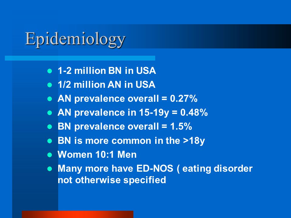 Epidemiology 1-2 million BN in USA 1/2 million AN in USA AN prevalence overall = 0.27% AN prevalence in 15-19y = 0.48% BN prevalence overall = 1.5% BN is more common in the >18y Women 10:1 Men Many more have ED-NOS ( eating disorder not otherwise specified