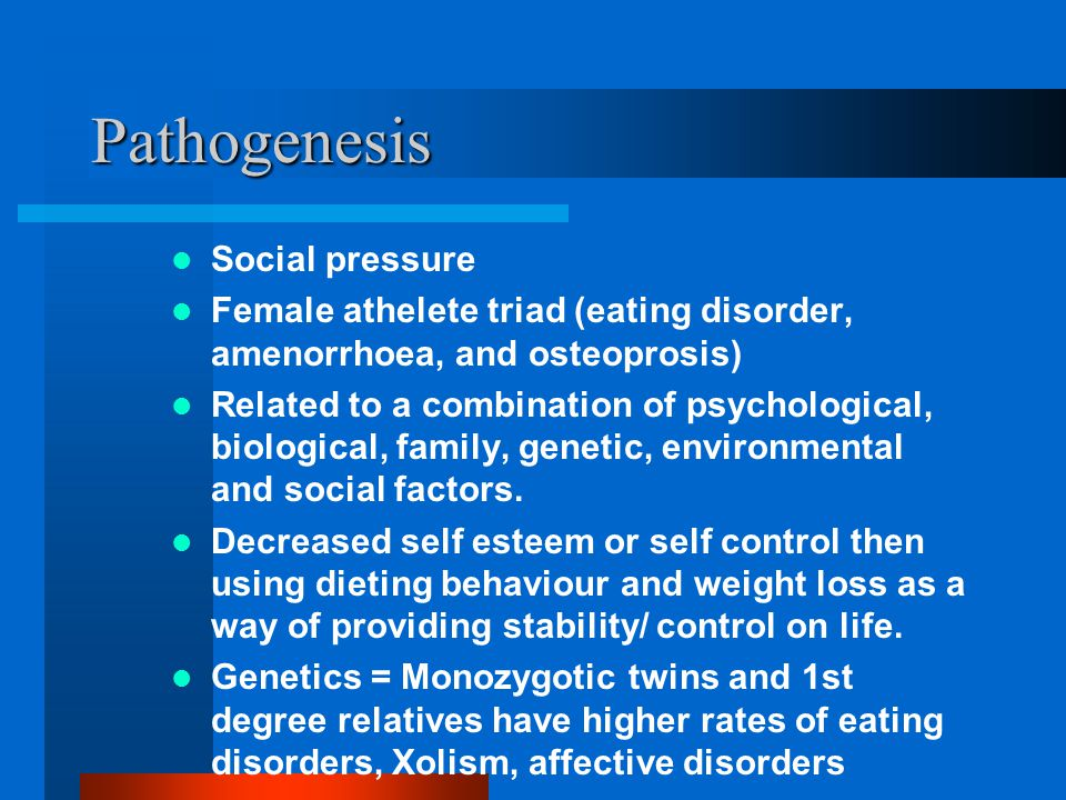 Pathogenesis Social pressure Female athelete triad (eating disorder, amenorrhoea, and osteoprosis) Related to a combination of psychological, biological, family, genetic, environmental and social factors.