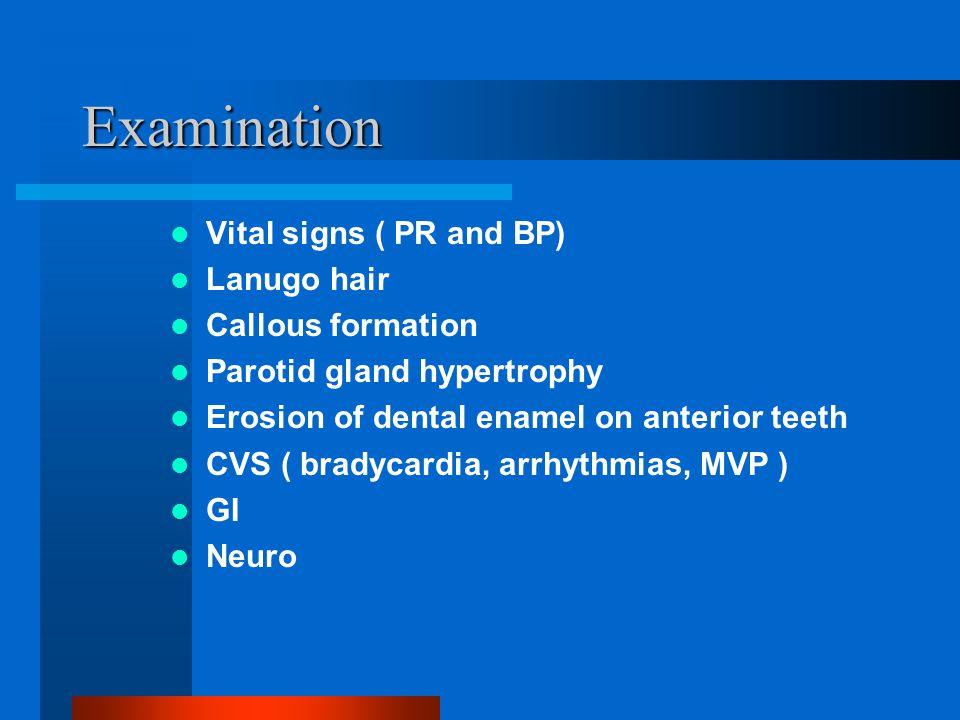 Examination Vital signs ( PR and BP) Lanugo hair Callous formation Parotid gland hypertrophy Erosion of dental enamel on anterior teeth CVS ( bradycardia, arrhythmias, MVP ) GI Neuro