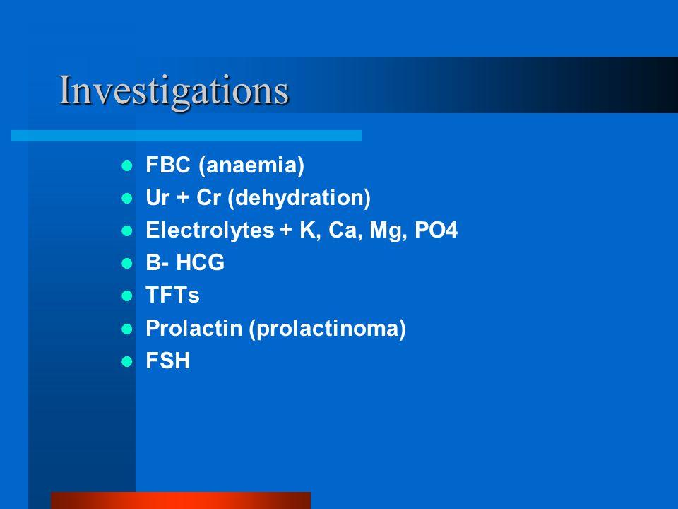 Investigations FBC (anaemia) Ur + Cr (dehydration) Electrolytes + K, Ca, Mg, PO4 B- HCG TFTs Prolactin (prolactinoma) FSH