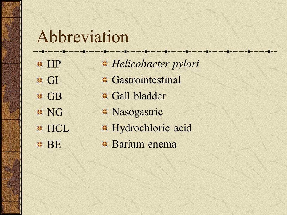 Abbreviation HP GI GB NG HCL BE Helicobacter pylori Gastrointestinal Gall bladder Nasogastric Hydrochloric acid Barium enema