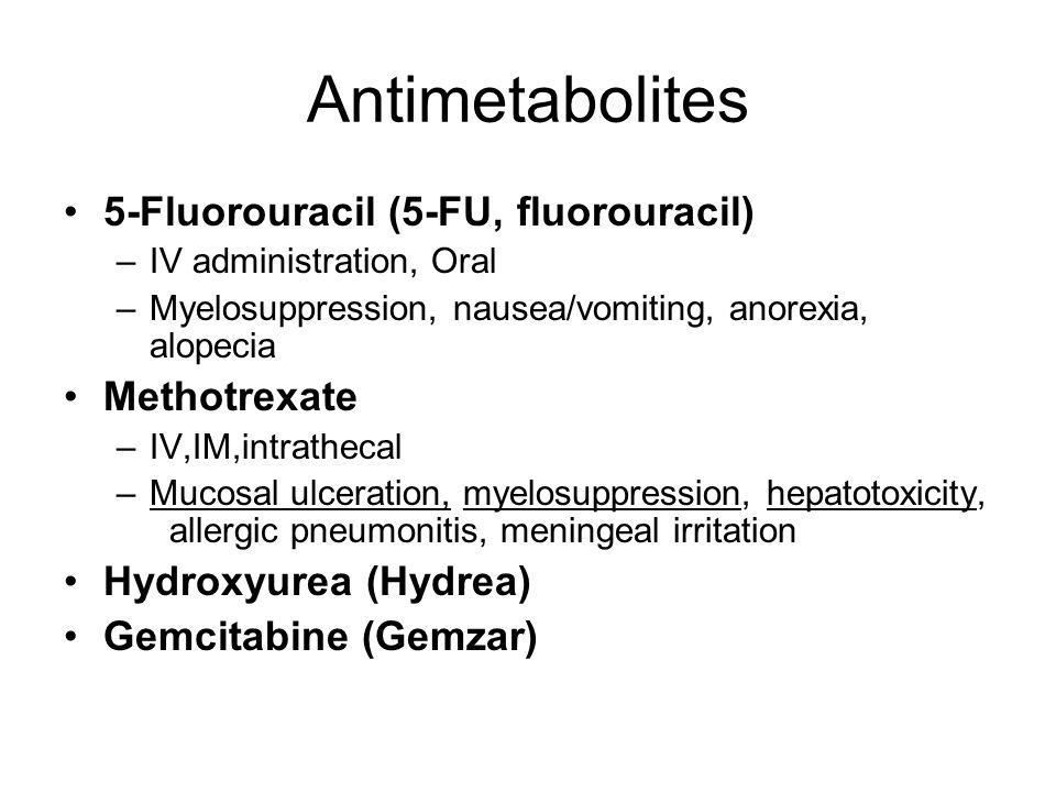 Antimetabolites 5-Fluorouracil (5-FU, fluorouracil) –IV administration, Oral –Myelosuppression, nausea/vomiting, anorexia, alopecia Methotrexate –IV,I