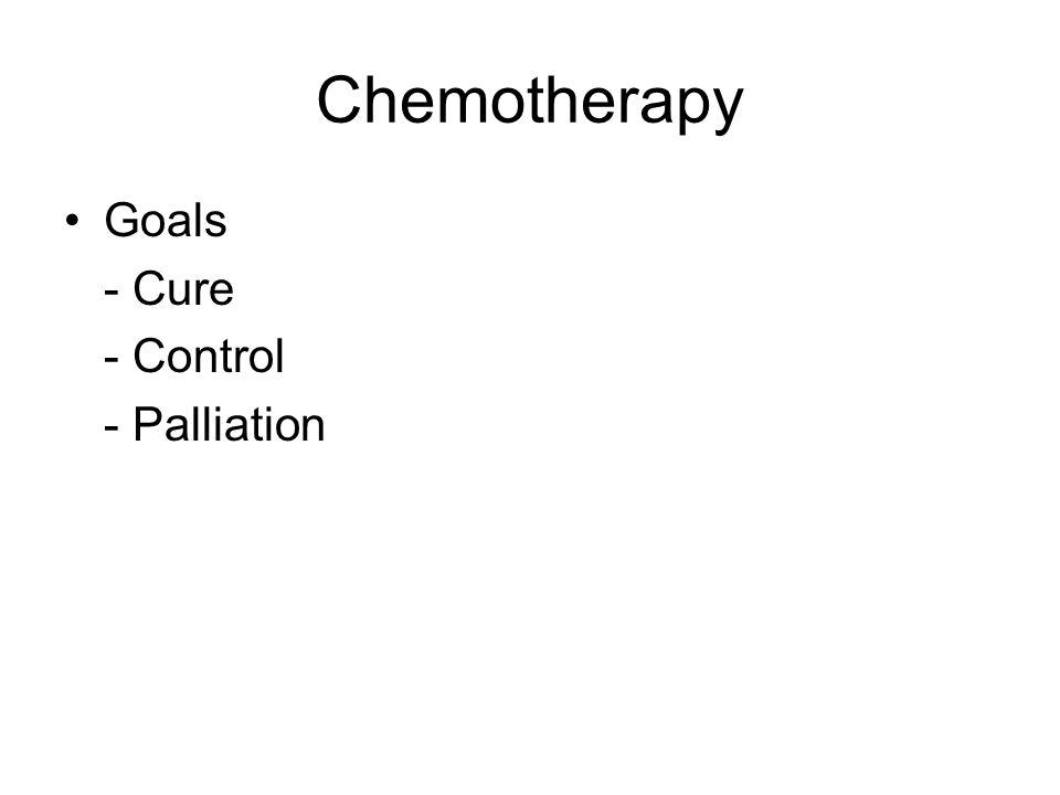 Chemotherapy Goals - Cure - Control - Palliation