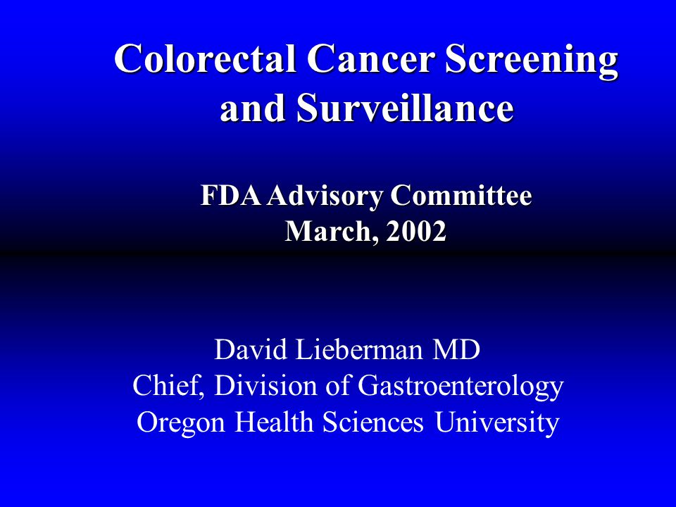 Colorectal Cancer Screening and Surveillance FDA Advisory Committee March, 2002 David Lieberman MD Chief, Division of Gastroenterology Oregon Health Sciences University