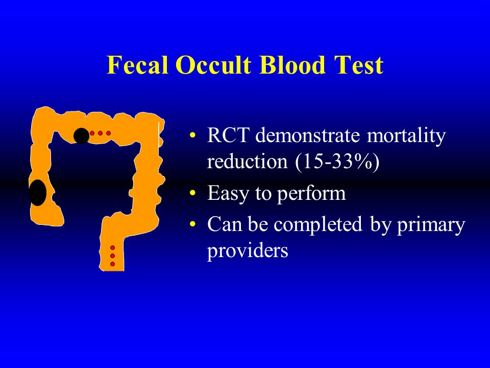 Fecal Occult Blood Test RCT demonstrate mortality reduction (15-33%) Easy to perform Can be completed by primary providers