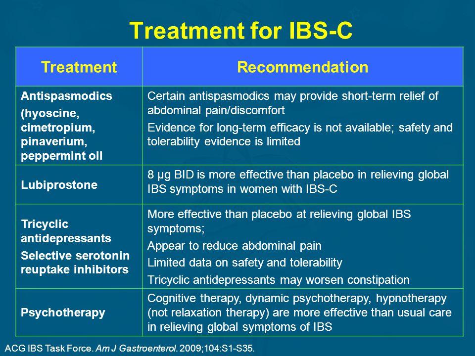 Treatment for IBS-C TreatmentRecommendation Antispasmodics (hyoscine, cimetropium, pinaverium, peppermint oil Certain antispasmodics may provide short