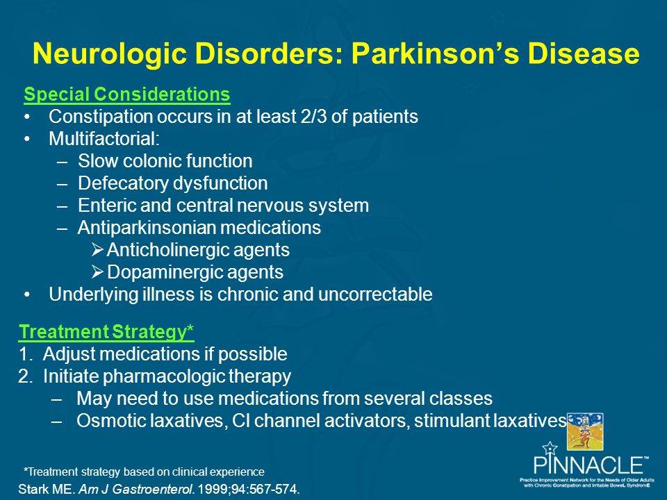 Neurologic Disorders: Parkinson's Disease Stark ME. Am J Gastroenterol. 1999;94:567-574. Special Considerations Constipation occurs in at least 2/3 of
