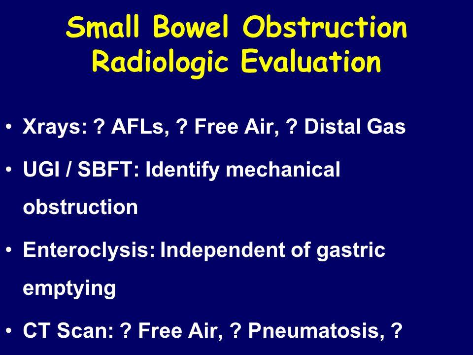 Small Bowel Obstruction Radiologic Evaluation Xrays: ? AFLs, ? Free Air, ? Distal Gas UGI / SBFT: Identify mechanical obstruction Enteroclysis: Indepe