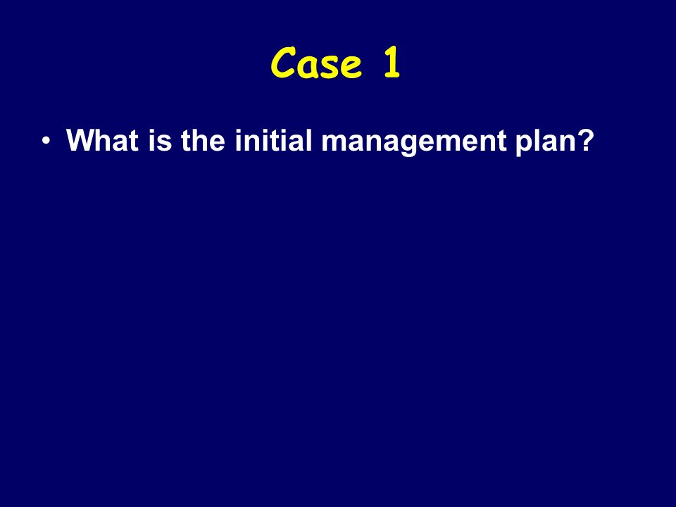 Case 1 What is the initial management plan?