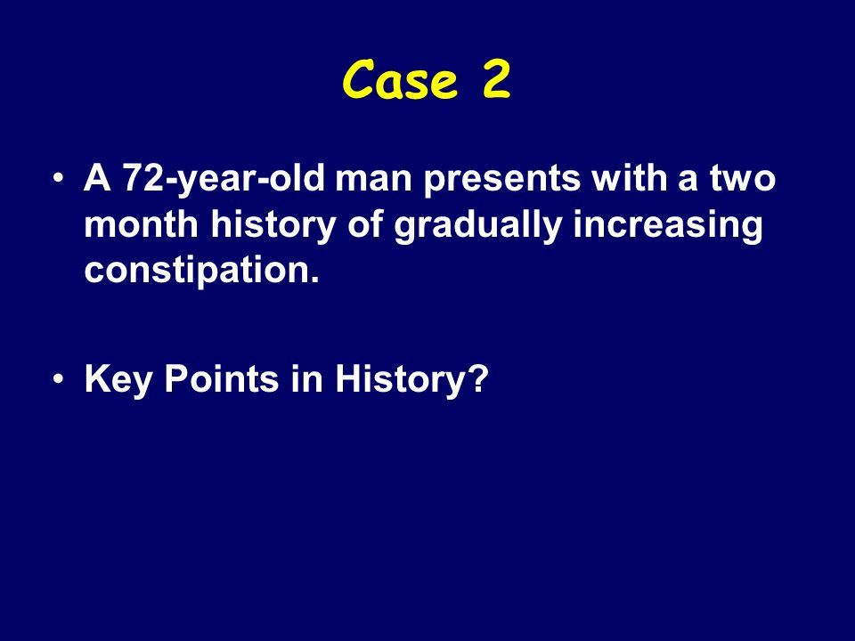 Case 2 A 72-year-old man presents with a two month history of gradually increasing constipation. Key Points in History?