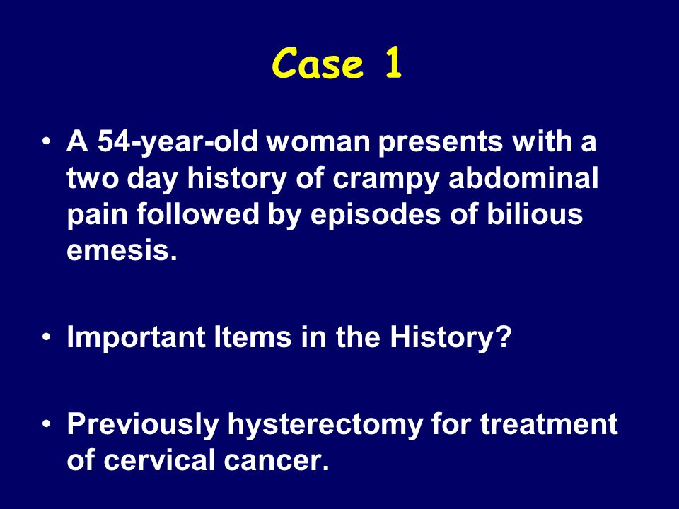Case 1 A 54-year-old woman presents with a two day history of crampy abdominal pain followed by episodes of bilious emesis. Important Items in the His