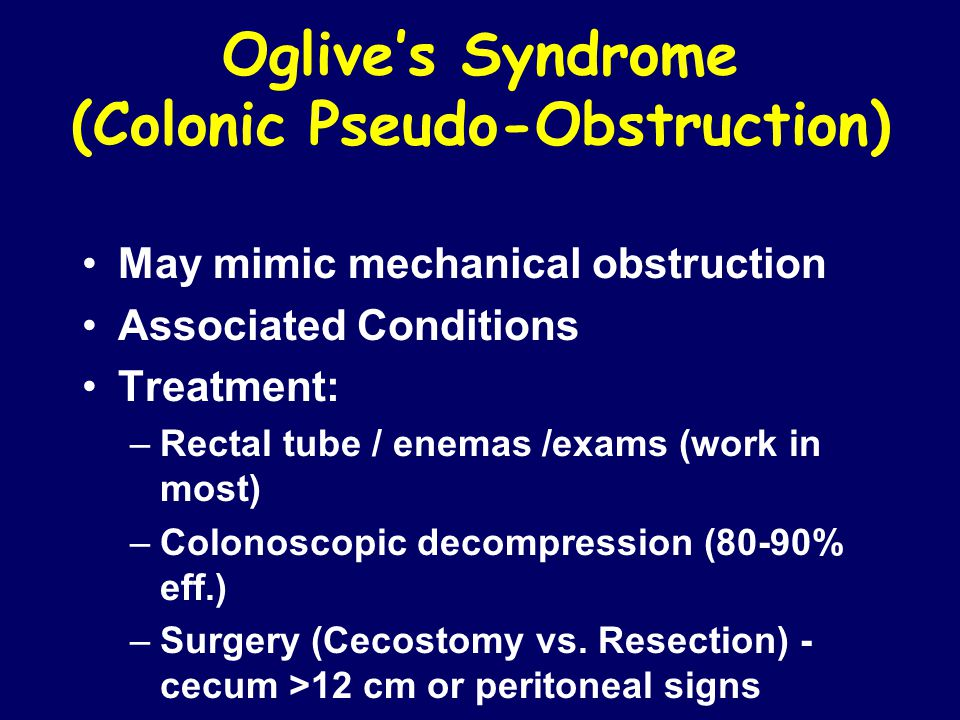 Oglive's Syndrome (Colonic Pseudo-Obstruction) May mimic mechanical obstruction Associated Conditions Treatment: –Rectal tube / enemas /exams (work in