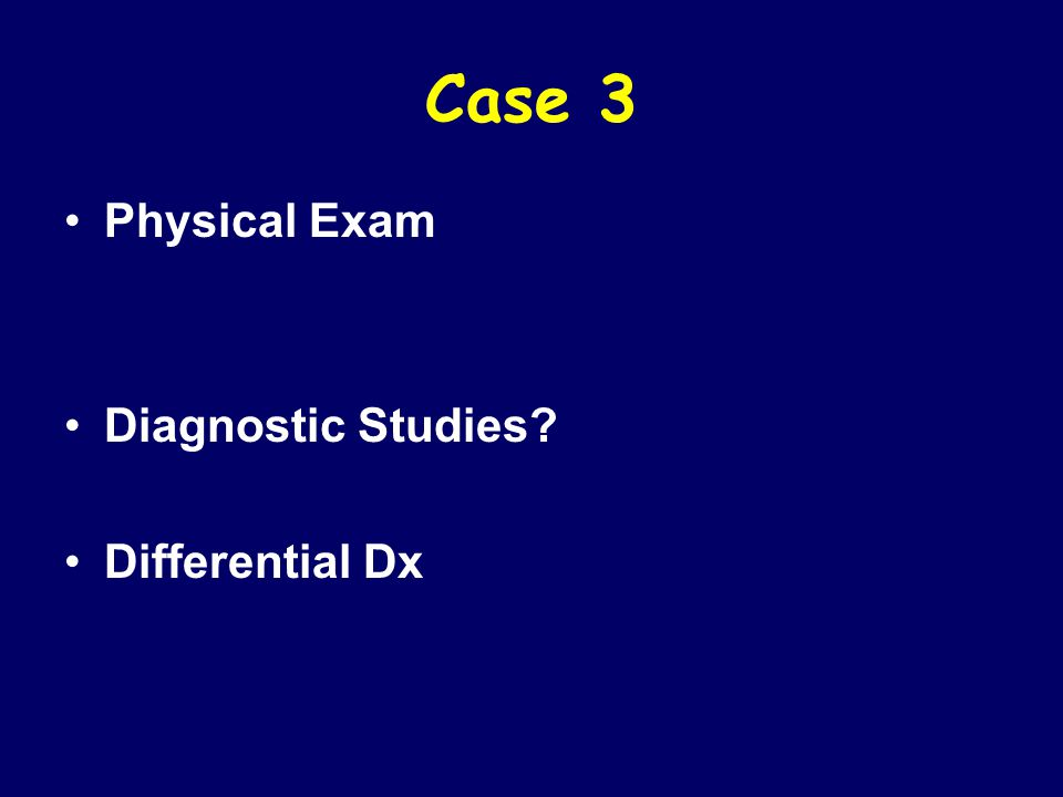 Case 3 Physical Exam Diagnostic Studies? Differential Dx