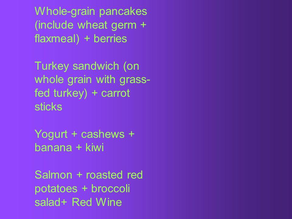 Whole-grain pancakes (include wheat germ + flaxmeal) + berries Turkey sandwich (on whole grain with grass- fed turkey) + carrot sticks Yogurt + cashews + banana + kiwi Salmon + roasted red potatoes + broccoli salad+ Red Wine