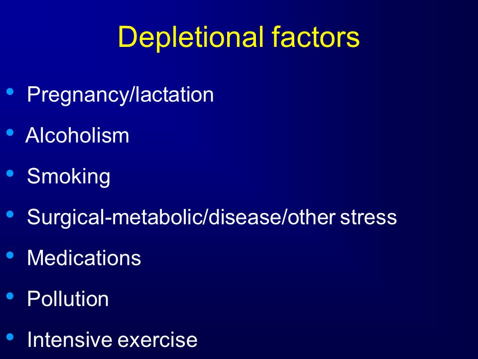 Depletional factors Pregnancy/lactation Alcoholism Smoking Surgical-metabolic/disease/other stress Medications Pollution Intensive exercise