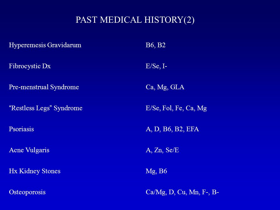"PAST MEDICAL HISTORY(2) Hyperemesis Gravidarum Fibrocystic Dx Pre-menstrual Syndrome "" Restless Legs "" Syndrome Psoriasis Acne Vulgaris Hx Kidney Ston"