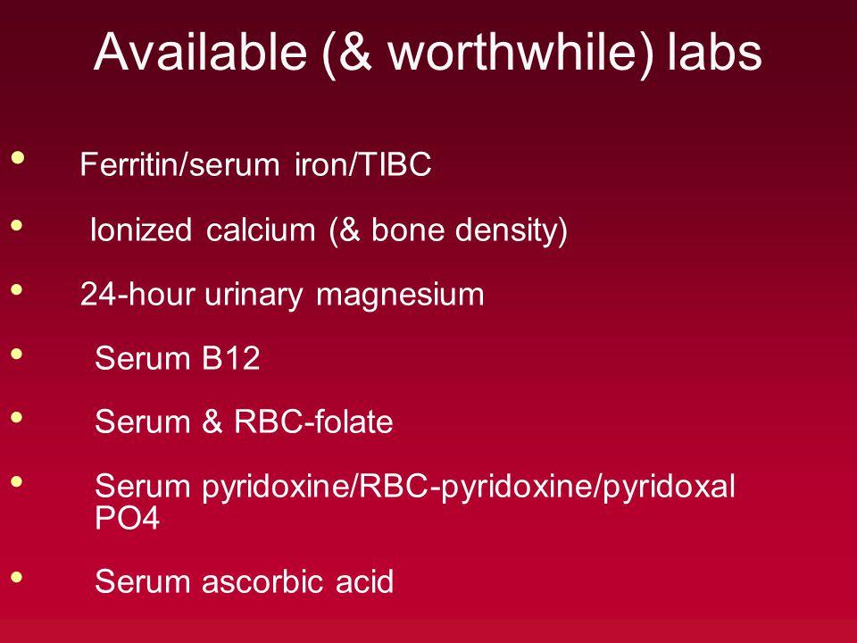 Available (& worthwhile) labs Ferritin/serum iron/TIBC Ionized calcium (& bone density) 24-hour urinary magnesium Serum B12 Serum & RBC-folate Serum pyridoxine/RBC-pyridoxine/pyridoxal PO4 Serum ascorbic acid