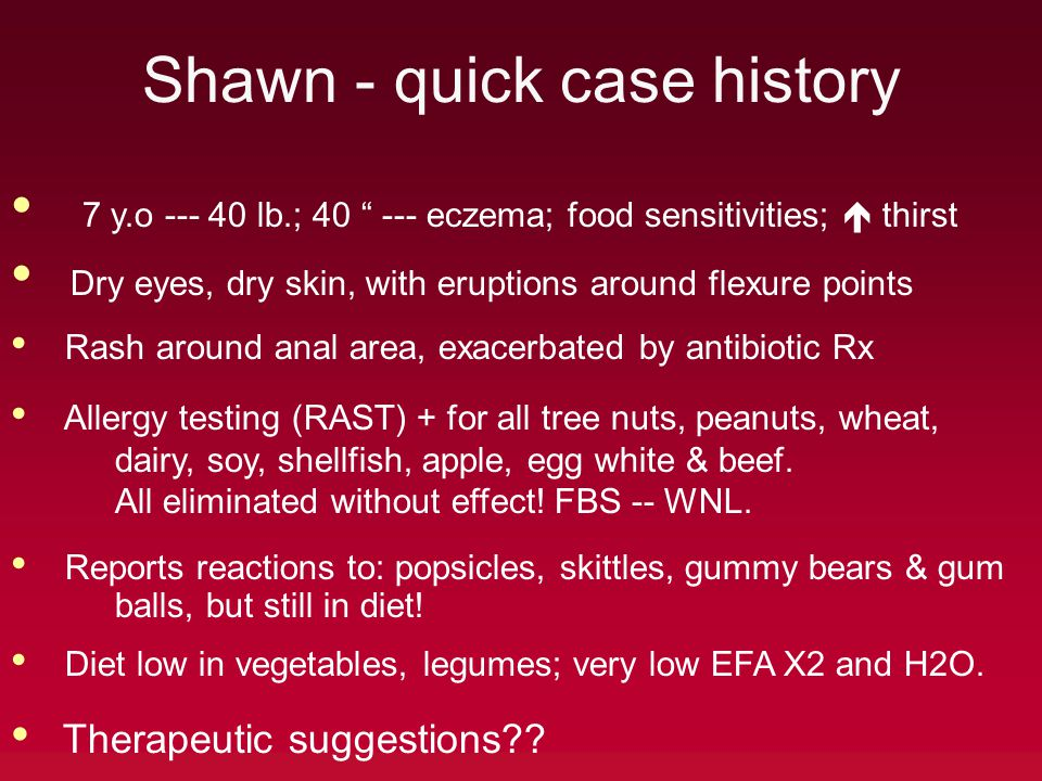 Shawn - quick case history 7 y.o --- 40 lb.; 40 --- eczema; food sensitivities;  thirst Dry eyes, dry skin, with eruptions around flexure points Rash around anal area, exacerbated by antibiotic Rx Allergy testing (RAST) + for all tree nuts, peanuts, wheat, dairy, soy, shellfish, apple, egg white & beef.