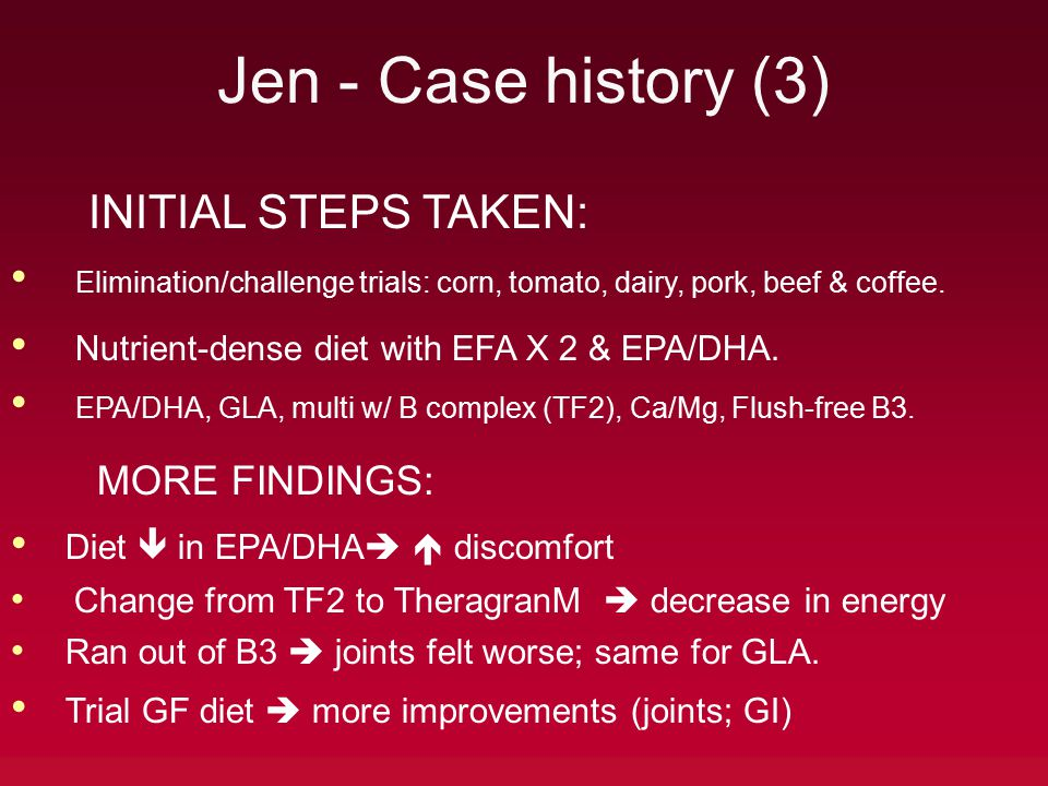 Jen - Case history (3) INITIAL STEPS TAKEN: Elimination/challenge trials: corn, tomato, dairy, pork, beef & coffee. Nutrient-dense diet with EFA X 2 &