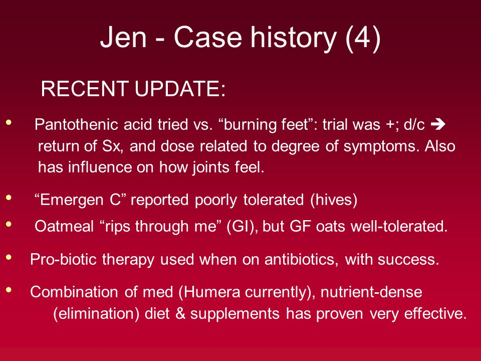 "Jen - Case history (4) RECENT UPDATE: Pantothenic acid tried vs. ""burning feet"": trial was +; d/c  return of Sx, and dose related to degree of sympto"