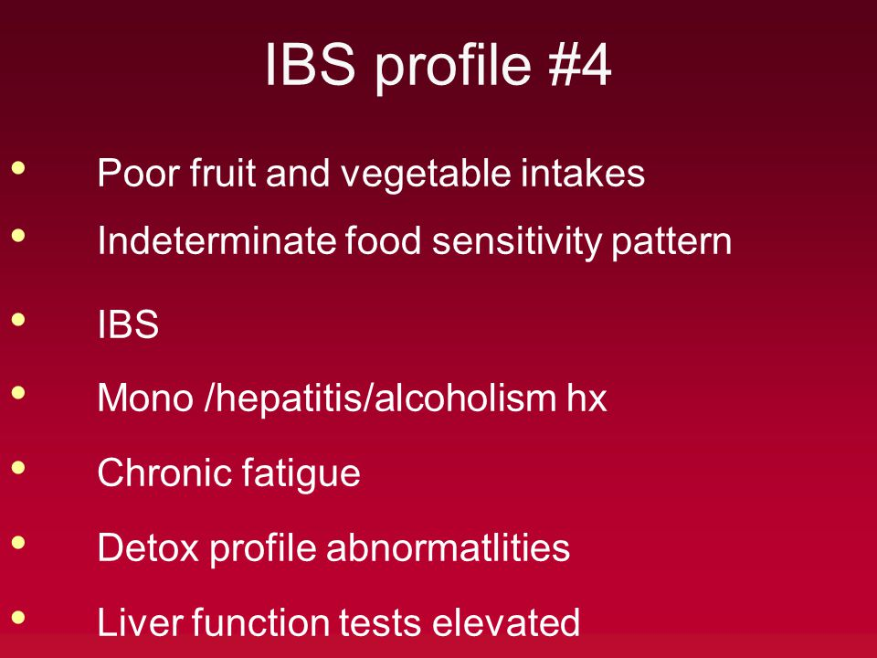 IBS profile #4 Poor fruit and vegetable intakes Indeterminate food sensitivity pattern IBS Mono /hepatitis/alcoholism hx Chronic fatigue Detox profile abnormatlities Liver function tests elevated