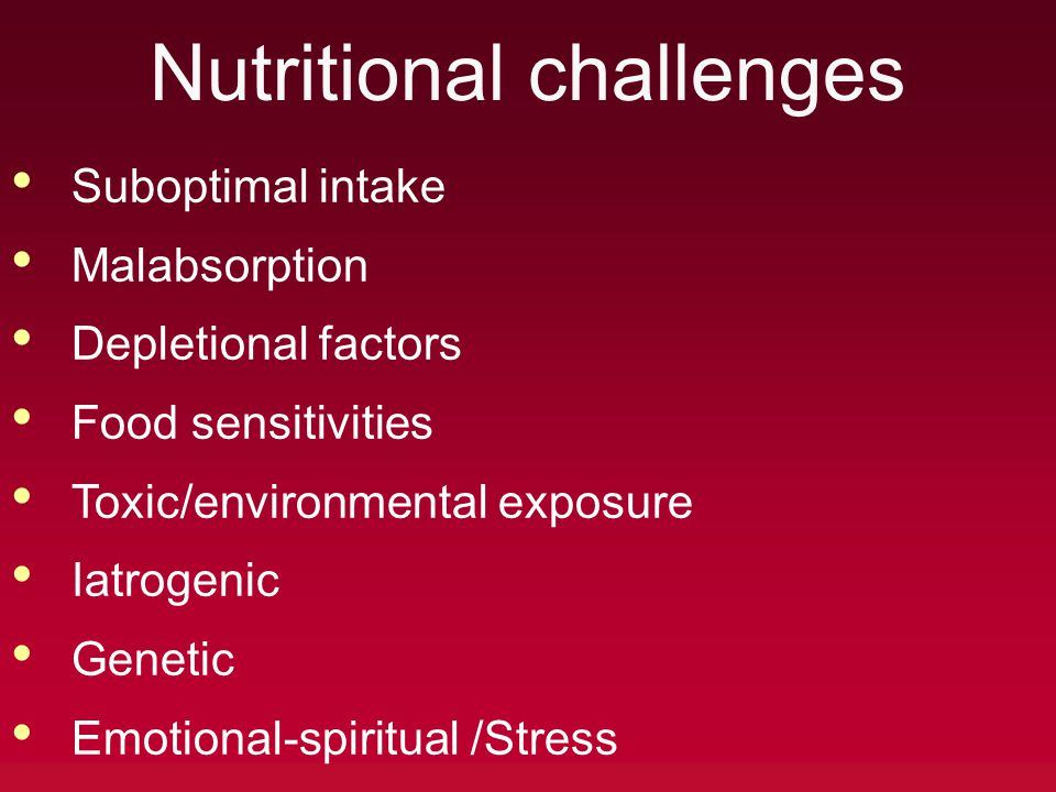 Nutritional challenges Suboptimal intake Malabsorption Depletional factors Food sensitivities Toxic/environmental exposure Iatrogenic Genetic Emotional-spiritual /Stress