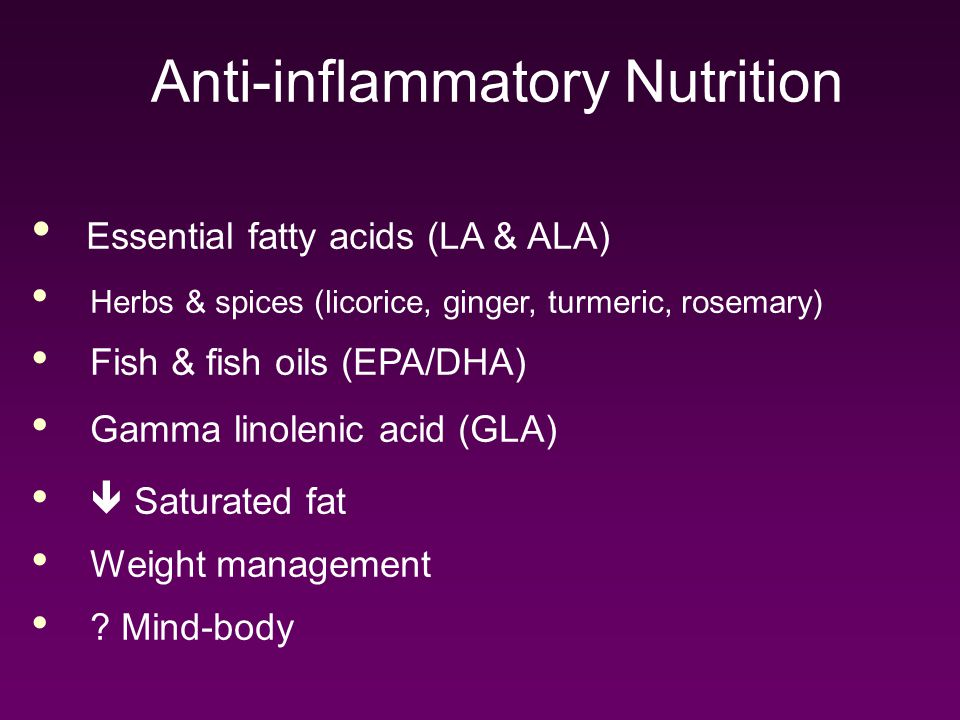 Anti-inflammatory Nutrition Essential fatty acids (LA & ALA) Herbs & spices (licorice, ginger, turmeric, rosemary) Fish & fish oils (EPA/DHA) Gamma linolenic acid (GLA)  Saturated fat Weight management .