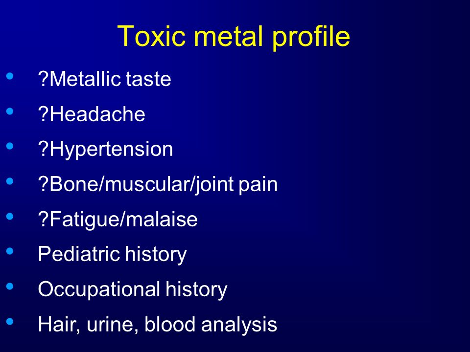 Toxic metal profile Metallic taste Headache Hypertension Bone/muscular/joint pain Fatigue/malaise Pediatric history Occupational history Hair, urine, blood analysis