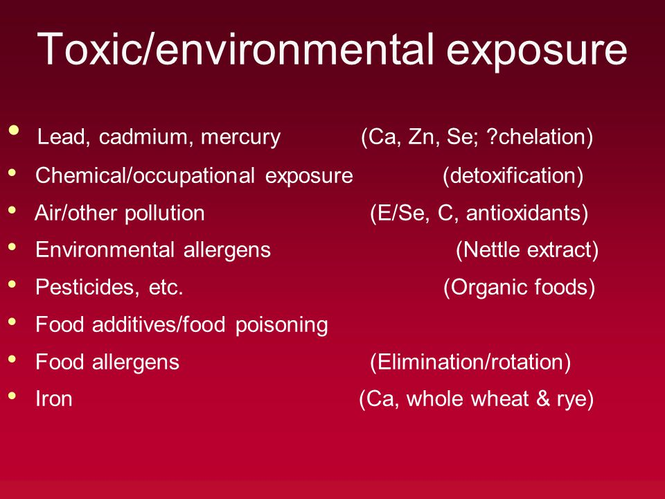 Toxic/environmental exposure Lead, cadmium, mercury (Ca, Zn, Se; chelation) Chemical/occupational exposure (detoxification) Air/other pollution (E/Se, C, antioxidants) Environmental allergens (Nettle extract) Pesticides, etc.